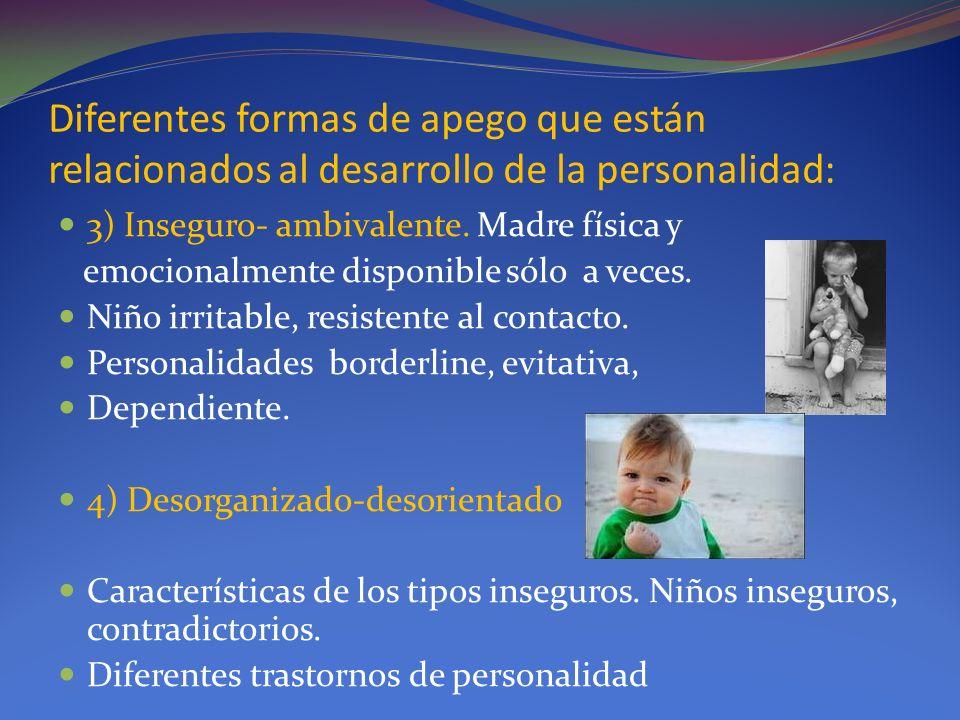 Diferentes formas de apego que están relacionados al desarrollo de la personalidad: 3) Inseguro- ambivalente. Madre física y emocionalmente disponible