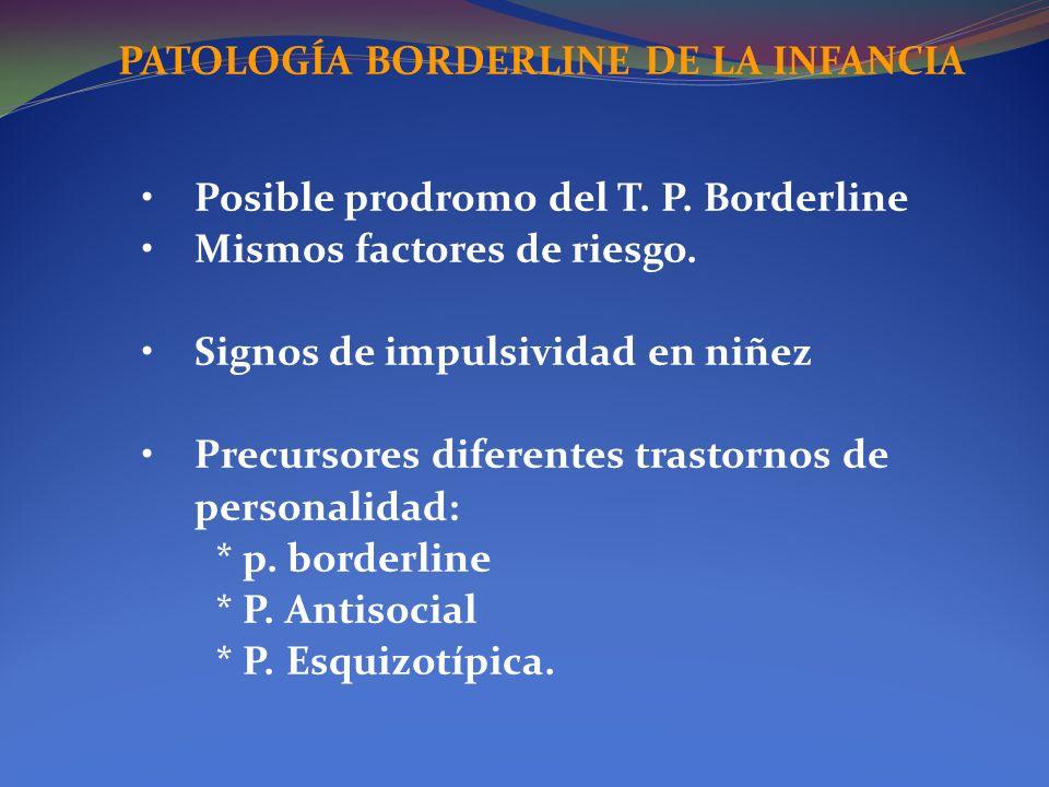 PATOLOGÍA BORDERLINE DE LA INFANCIA Posible prodromo del T. P. Borderline Mismos factores de riesgo. Signos de impulsividad en niñez Precursores difer