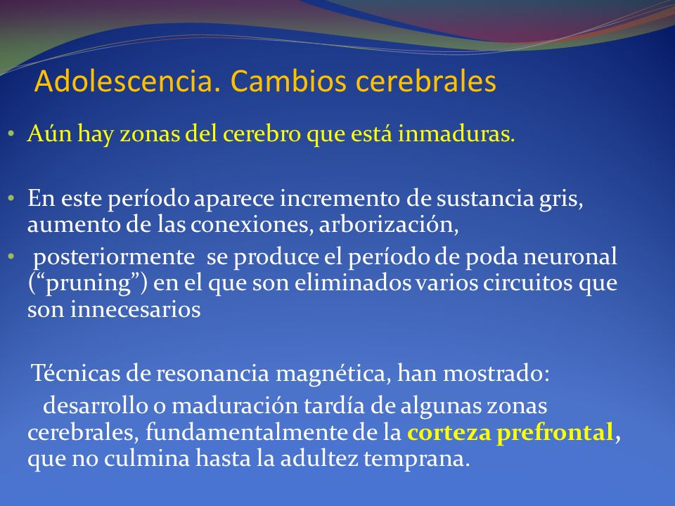 Adolescencia. Cambios cerebrales Aún hay zonas del cerebro que está inmaduras. En este período aparece incremento de sustancia gris, aumento de las co