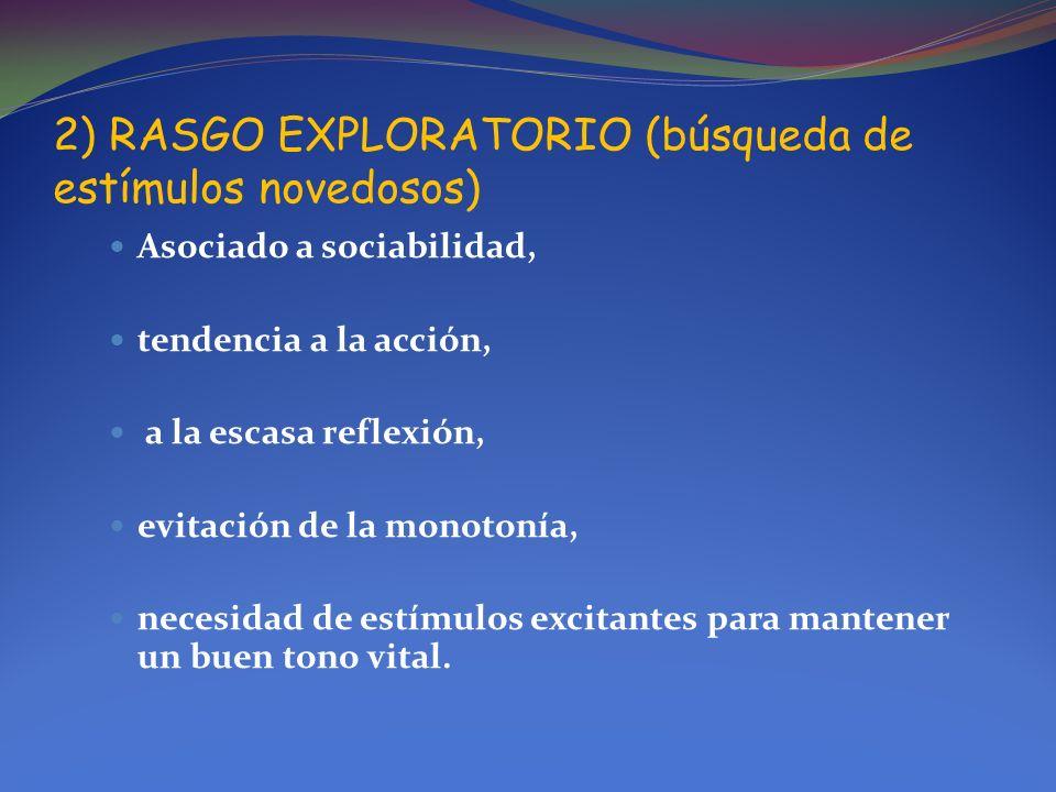 2) RASGO EXPLORATORIO (búsqueda de estímulos novedosos) Asociado a sociabilidad, tendencia a la acción, a la escasa reflexión, evitación de la monoton
