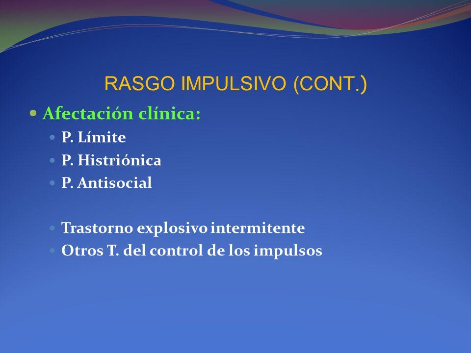 RASGO IMPULSIVO (CONT.) Afectación clínica: P. Límite P. Histriónica P. Antisocial Trastorno explosivo intermitente Otros T. del control de los impuls