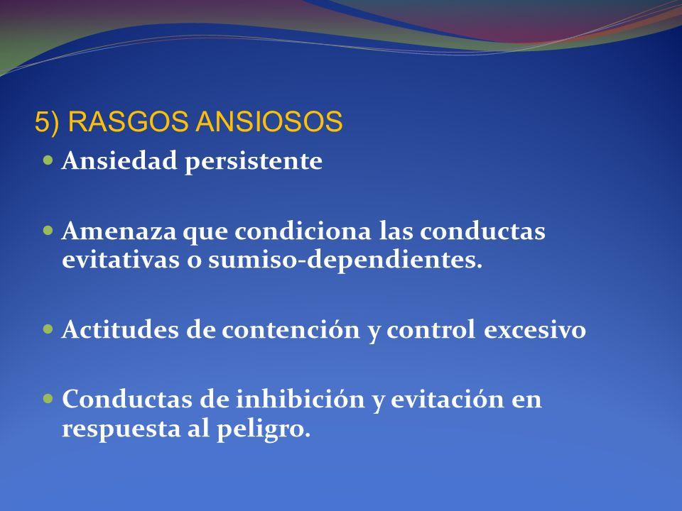 5) RASGOS ANSIOSOS Ansiedad persistente Amenaza que condiciona las conductas evitativas o sumiso-dependientes. Actitudes de contención y control exces