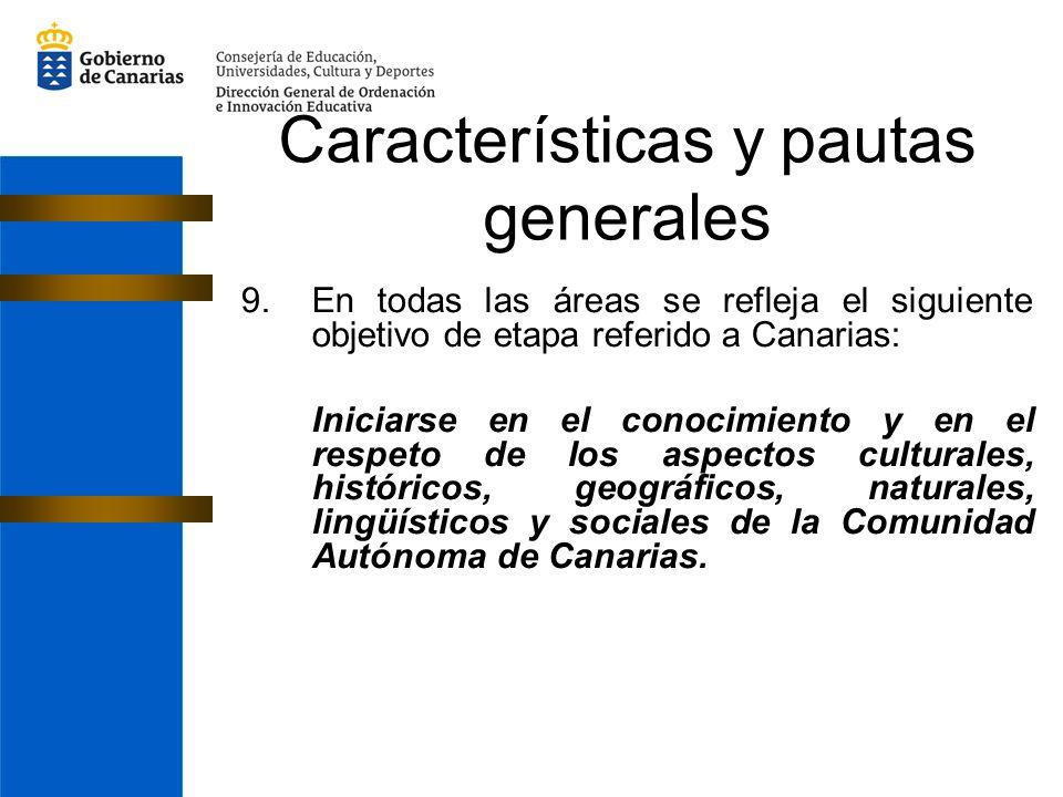 Características y pautas generales 9.En todas las áreas se refleja el siguiente objetivo de etapa referido a Canarias: Iniciarse en el conocimiento y en el respeto de los aspectos culturales, históricos, geográficos, naturales, lingüísticos y sociales de la Comunidad Autónoma de Canarias.