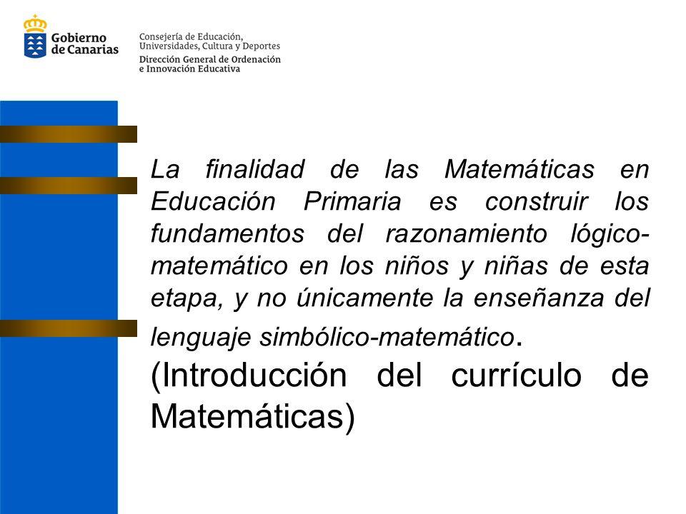 La finalidad de las Matemáticas en Educación Primaria es construir los fundamentos del razonamiento lógico- matemático en los niños y niñas de esta etapa, y no únicamente la enseñanza del lenguaje simbólico-matemático.