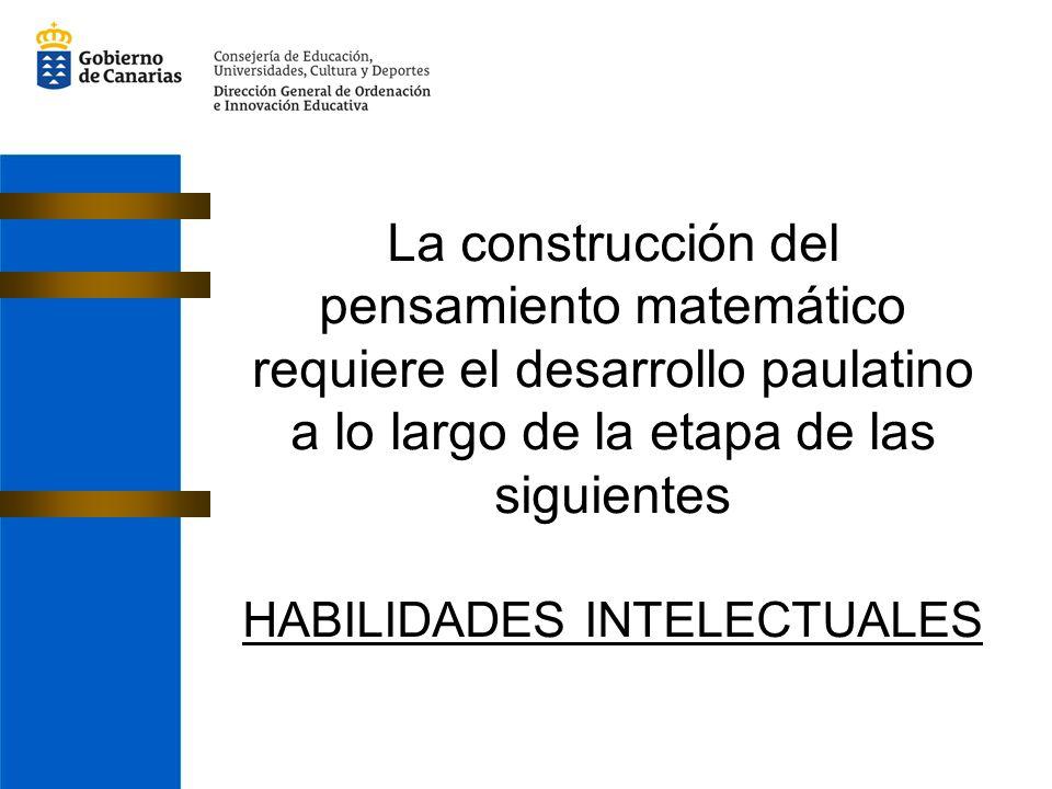 La construcción del pensamiento matemático requiere el desarrollo paulatino a lo largo de la etapa de las siguientes HABILIDADES INTELECTUALES
