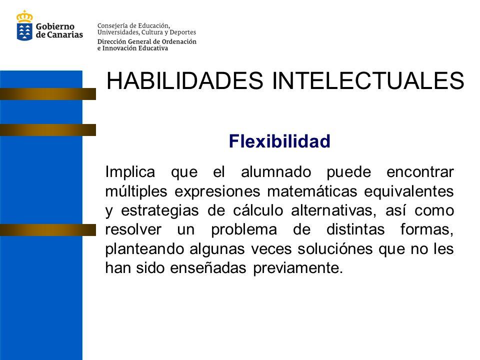 Flexibilidad Implica que el alumnado puede encontrar múltiples expresiones matemáticas equivalentes y estrategias de cálculo alternativas, así como resolver un problema de distintas formas, planteando algunas veces soluciónes que no les han sido enseñadas previamente.