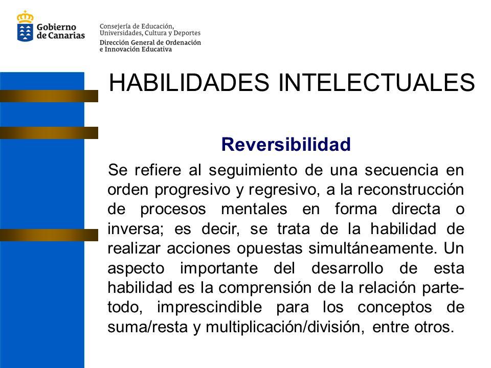 Reversibilidad Se refiere al seguimiento de una secuencia en orden progresivo y regresivo, a la reconstrucción de procesos mentales en forma directa o inversa; es decir, se trata de la habilidad de realizar acciones opuestas simultáneamente.