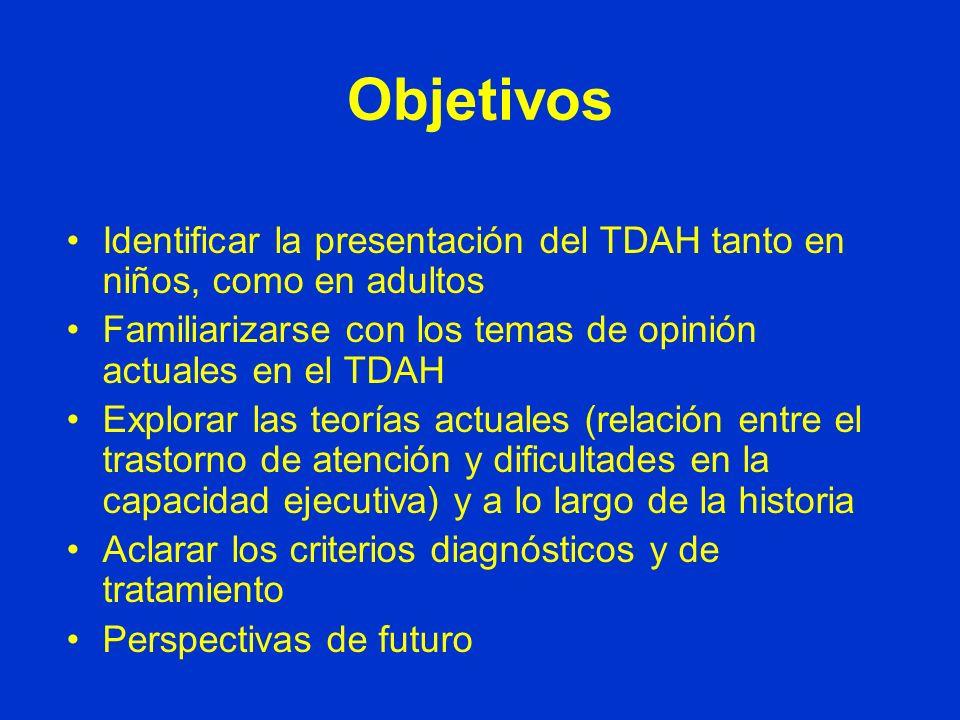 Objetivos Identificar la presentación del TDAH tanto en niños, como en adultos Familiarizarse con los temas de opinión actuales en el TDAH Explorar las teorías actuales (relación entre el trastorno de atención y dificultades en la capacidad ejecutiva) y a lo largo de la historia Aclarar los criterios diagnósticos y de tratamiento Perspectivas de futuro