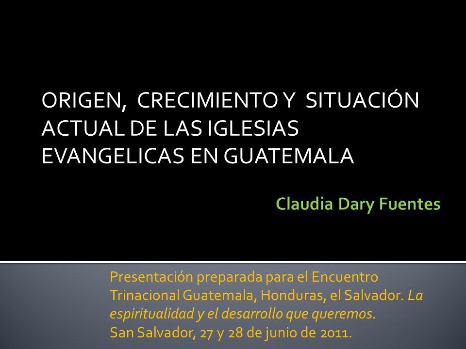ORIGEN, CRECIMIENTO Y SITUACIÓN ACTUAL DE LAS IGLESIAS EVANGELICAS EN GUATEMALA Presentación preparada para el Encuentro Trinacional Guatemala, Hondur