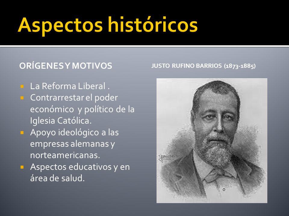 ORÍGENES Y MOTIVOS JUSTO RUFINO BARRIOS (1873-1885) La Reforma Liberal. Contrarrestar el poder económico y político de la Iglesia Católica. Apoyo ideo