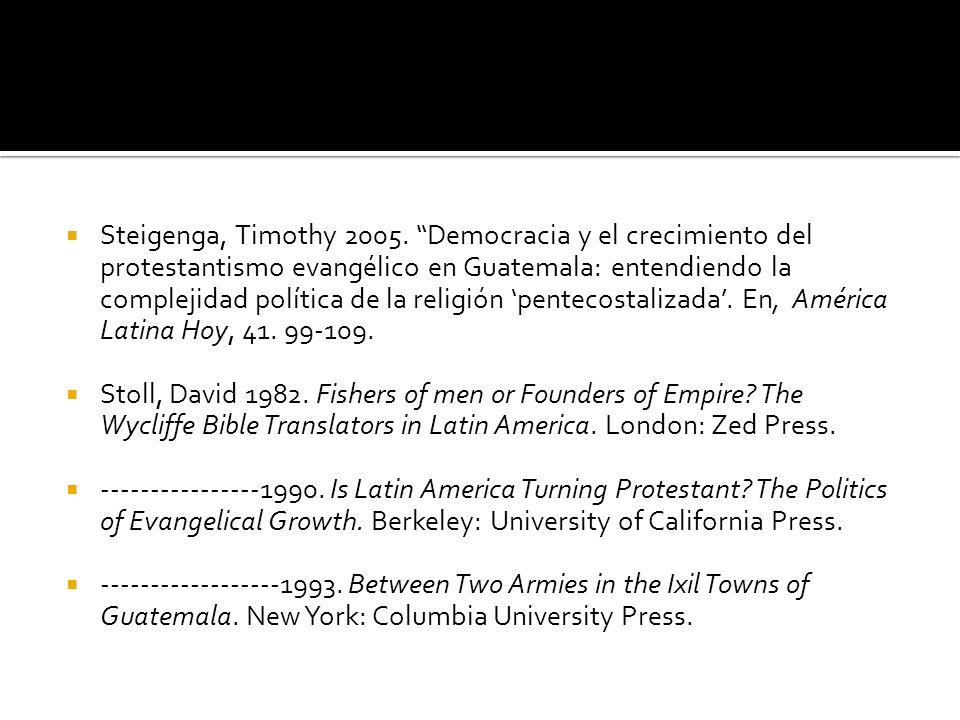 Steigenga, Timothy 2005. Democracia y el crecimiento del protestantismo evangélico en Guatemala: entendiendo la complejidad política de la religión pe