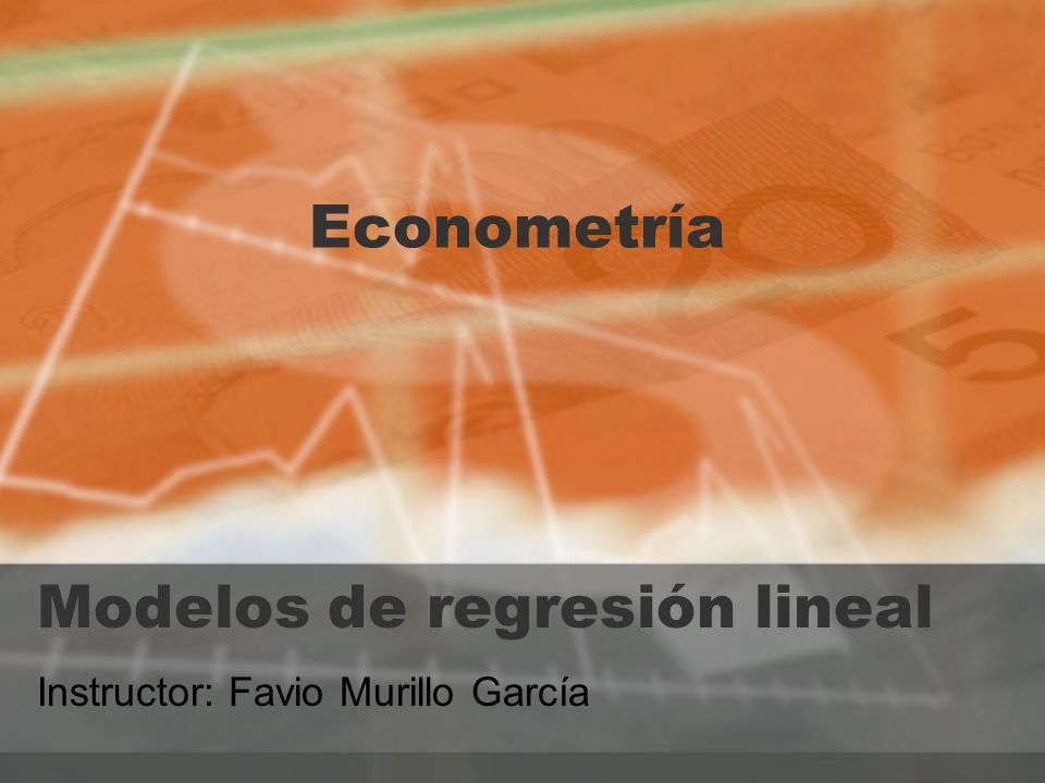 Modelos de regresión lineal Instructor: Favio Murillo García Econometría