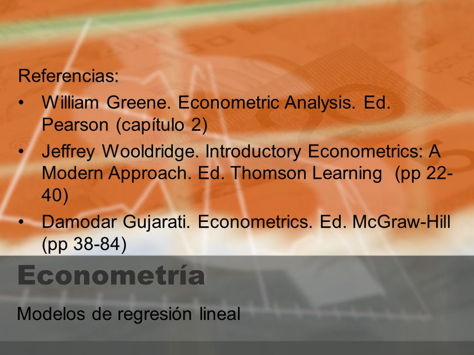 Modelos de regresión lineal Referencias: William Greene. Econometric Analysis. Ed. Pearson (capítulo 2) Jeffrey Wooldridge. Introductory Econometrics: