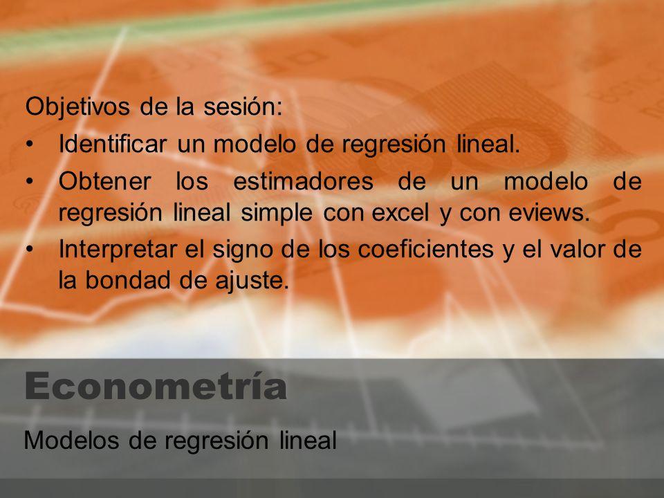 Econometría Modelos de regresión lineal Objetivos de la sesión: Identificar un modelo de regresión lineal. Obtener los estimadores de un modelo de reg