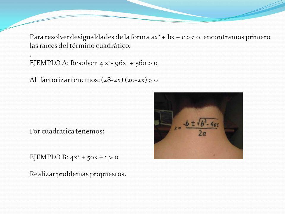 Para resolver desigualdades de la forma ax 2 + bx + c >< 0, encontramos primero las raíces del término cuadrático.. EJEMPLO A: Resolver 4 x 2 - 96x +
