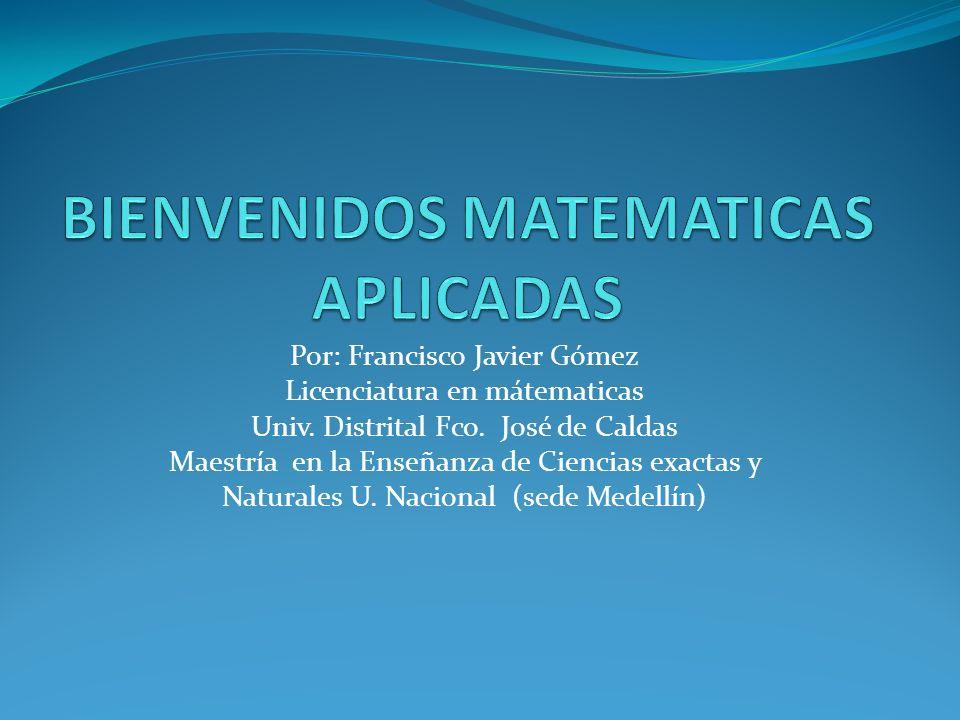 Por: Francisco Javier Gómez Licenciatura en mátematicas Univ. Distrital Fco. José de Caldas Maestría en la Enseñanza de Ciencias exactas y Naturales U