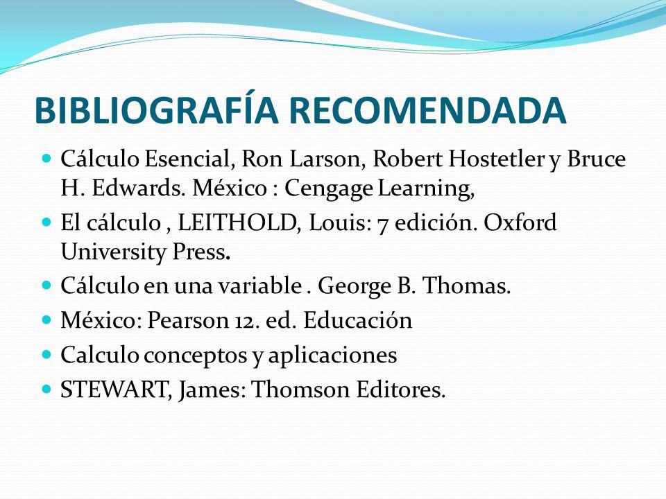 BIBLIOGRAFÍA RECOMENDADA Cálculo Esencial, Ron Larson, Robert Hostetler y Bruce H. Edwards. México : Cengage Learning, El cálculo, LEITHOLD, Louis: 7