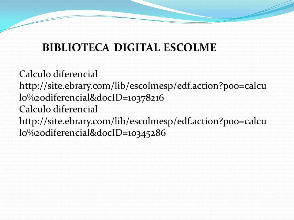 BIBLIOTECA DIGITAL ESCOLME Calculo diferencial http://site.ebrary.com/lib/escolmesp/edf.action?p00=calcu lo%20diferencial&docID=10378216 Calculo difer
