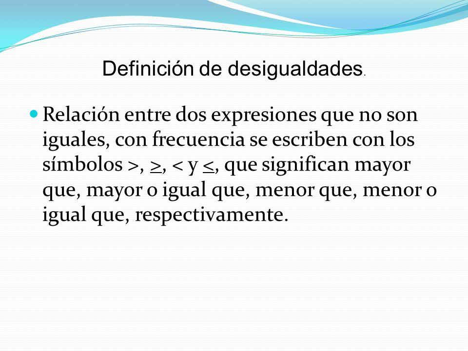 Definición de desigualdades. Relación entre dos expresiones que no son iguales, con frecuencia se escriben con los símbolos >, >, < y <, que significa