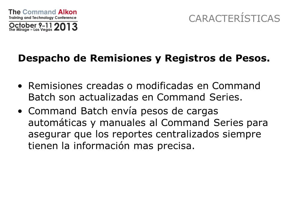 CARACTERÍSTICAS Despacho de Remisiones y Registros de Pesos. Remisiones creadas o modificadas en Command Batch son actualizadas en Command Series. Com