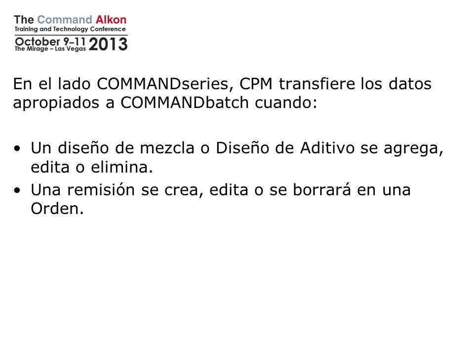 En el lado COMMANDseries, CPM transfiere los datos apropiados a COMMANDbatch cuando: Un diseño de mezcla o Diseño de Aditivo se agrega, edita o elimin