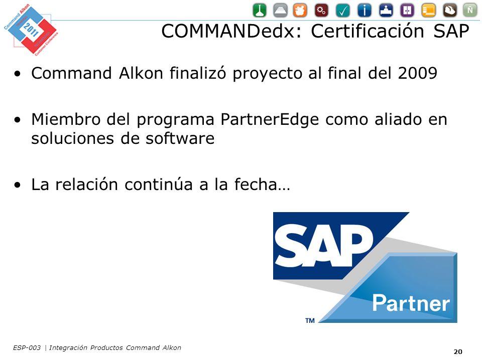 COMMANDedx: Certificación SAP 20 Command Alkon finalizó proyecto al final del 2009 Miembro del programa PartnerEdge como aliado en soluciones de software La relación continúa a la fecha… ESP-003 | Integración Productos Command Alkon