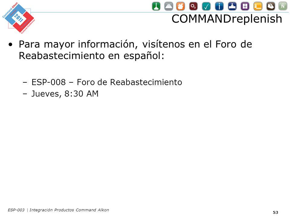 53 Para mayor información, visítenos en el Foro de Reabastecimiento en español: –ESP-008 – Foro de Reabastecimiento –Jueves, 8:30 AM COMMANDreplenish ESP-003 | Integración Productos Command Alkon