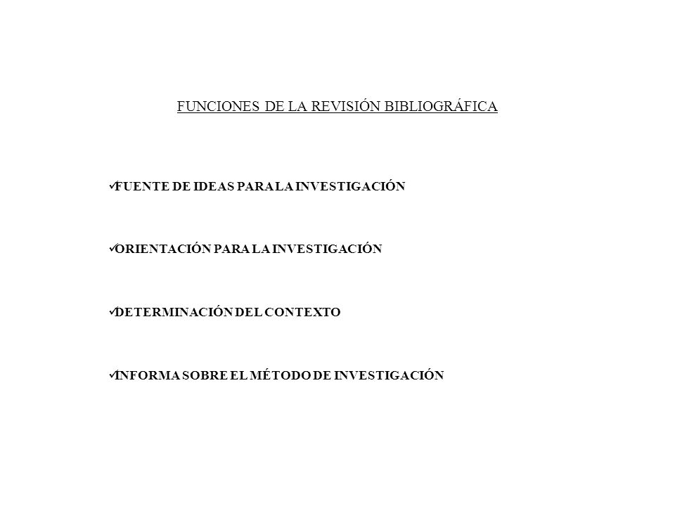 FUNCIONES DE LA REVISIÓN BIBLIOGRÁFICA FUENTE DE IDEAS PARA LA INVESTIGACIÓN ORIENTACIÓN PARA LA INVESTIGACIÓN DETERMINACIÓN DEL CONTEXTO INFORMA SOBR