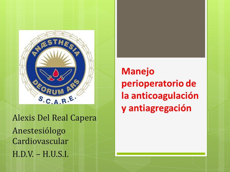 Manejo perioperatorio de la anticoagulación y antiagregación Alexis Del Real Capera Anestesiólogo Cardiovascular H.D.V. – H.U.S.I.