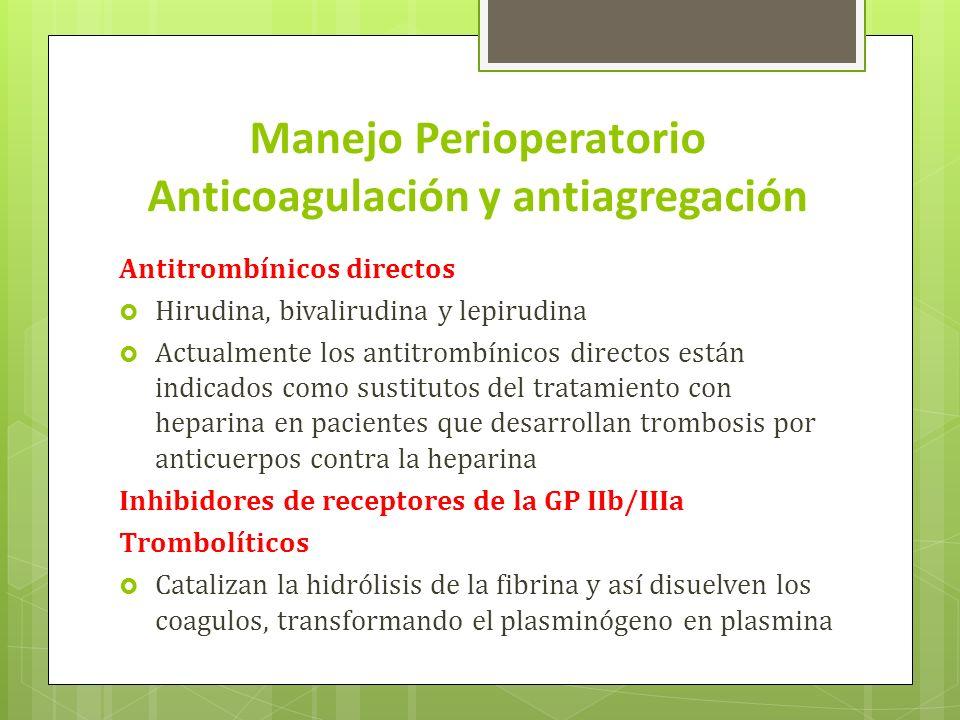 Manejo Perioperatorio Anticoagulación y antiagregación Antitrombínicos directos Hirudina, bivalirudina y lepirudina Actualmente los antitrombínicos directos están indicados como sustitutos del tratamiento con heparina en pacientes que desarrollan trombosis por anticuerpos contra la heparina Inhibidores de receptores de la GP IIb/IIIa Trombolíticos Catalizan la hidrólisis de la fibrina y así disuelven los coagulos, transformando el plasminógeno en plasmina