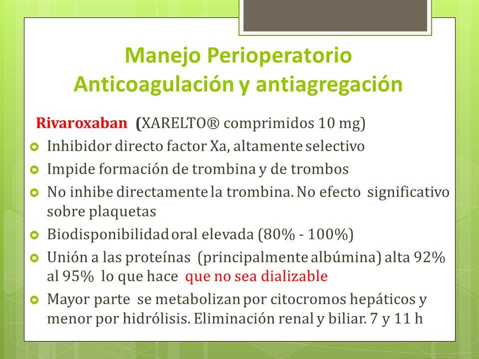 Manejo Perioperatorio Anticoagulación y antiagregación Rivaroxaban (XARELTO® comprimidos 10 mg) Inhibidor directo factor Xa, altamente selectivo Impide formación de trombina y de trombos No inhibe directamente la trombina.