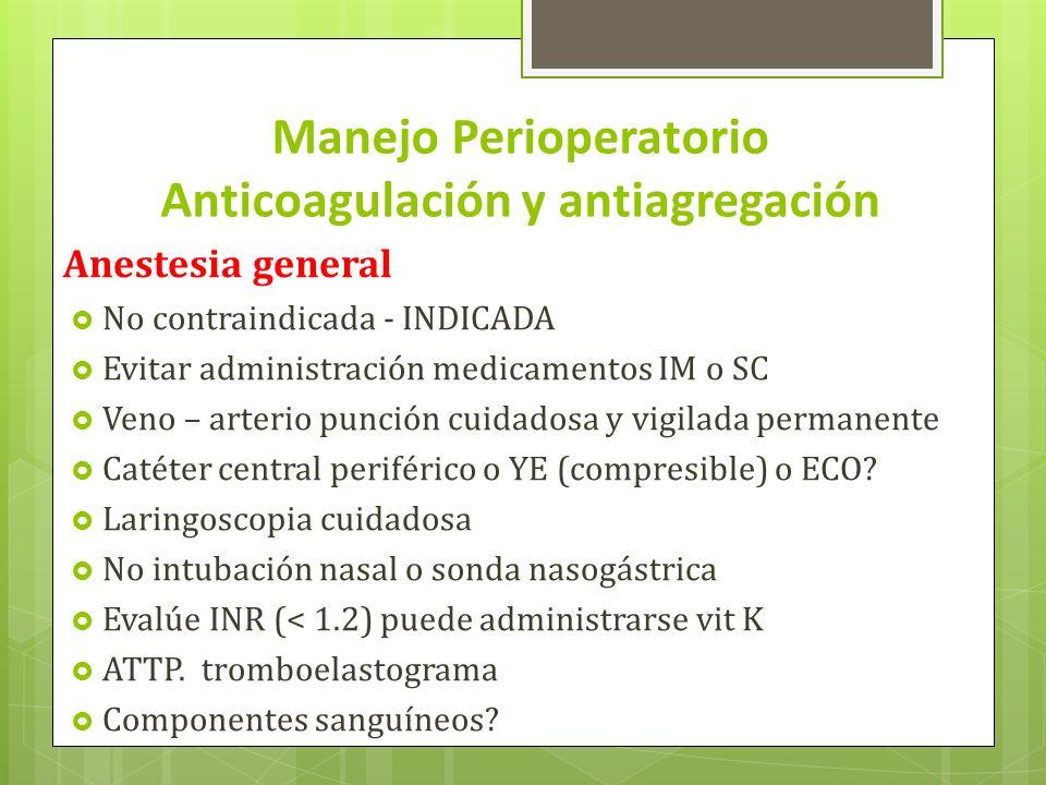 Manejo Perioperatorio Anticoagulación y antiagregación Anestesia general No contraindicada - INDICADA Evitar administración medicamentos IM o SC Veno
