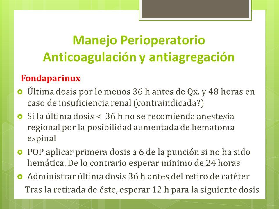Manejo Perioperatorio Anticoagulación y antiagregación Fondaparinux Última dosis por lo menos 36 h antes de Qx. y 48 horas en caso de insuficiencia re