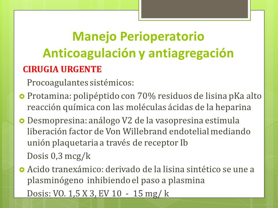 Manejo Perioperatorio Anticoagulación y antiagregación CIRUGIA URGENTE Procoagulantes sistémicos: Protamina: polipéptido con 70% residuos de lisina pKa alto reacción química con las moléculas ácidas de la heparina Desmopresina: análogo V2 de la vasopresina estimula liberación factor de Von Willebrand endotelial mediando unión plaquetaria a través de receptor Ib Dosis 0,3 mcg/k Acido tranexámico: derivado de la lisina sintético se une a plasminógeno inhibiendo el paso a plasmina Dosis: VO.