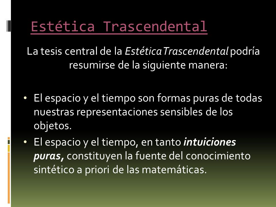 Estética Trascendental La tesis central de la Estética Trascendental podría resumirse de la siguiente manera: El espacio y el tiempo son formas puras