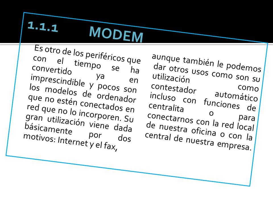 1.1.1 MODEM Es otro de los periféricos que con el tiempo se ha convertido ya en imprescindible y pocos son los modelos de ordenador que no estén conec
