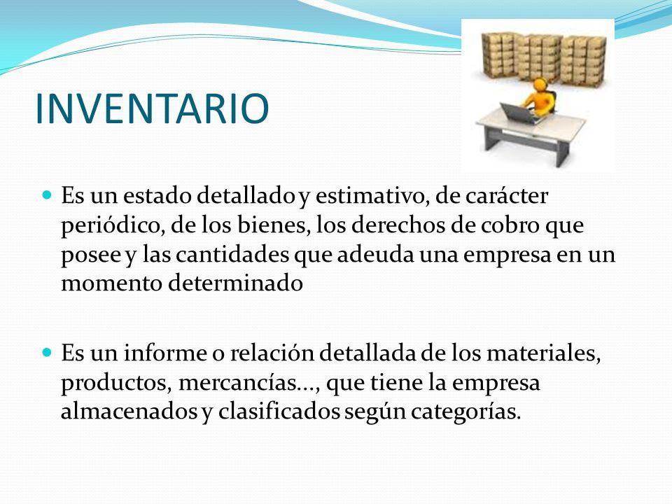 INVENTARIO Es un estado detallado y estimativo, de carácter periódico, de los bienes, los derechos de cobro que posee y las cantidades que adeuda una