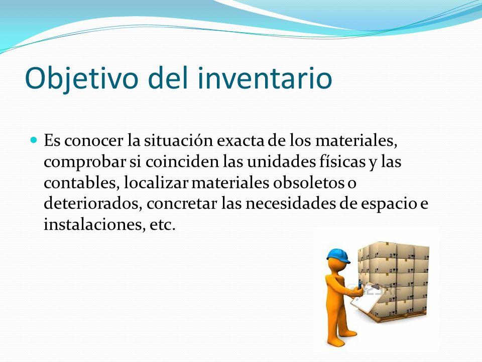 Objetivo del inventario Es conocer la situación exacta de los materiales, comprobar si coinciden las unidades físicas y las contables, localizar mater