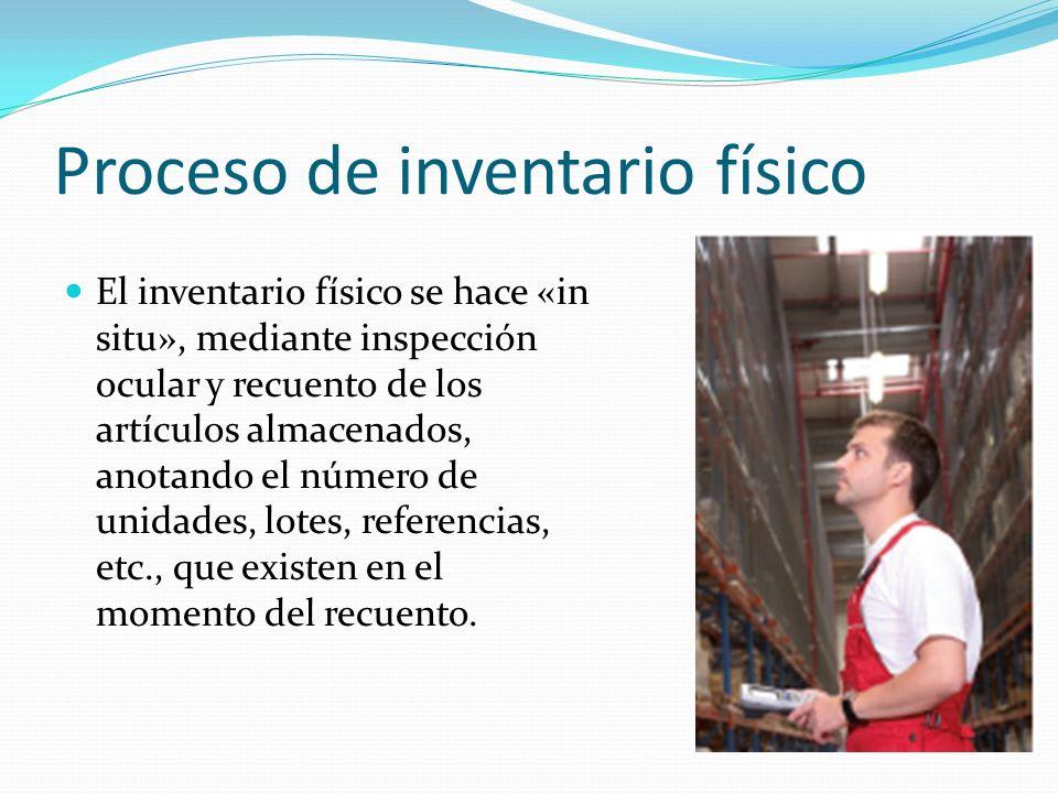 Proceso de inventario físico El inventario físico se hace «in situ», mediante inspección ocular y recuento de los artículos almacenados, anotando el n