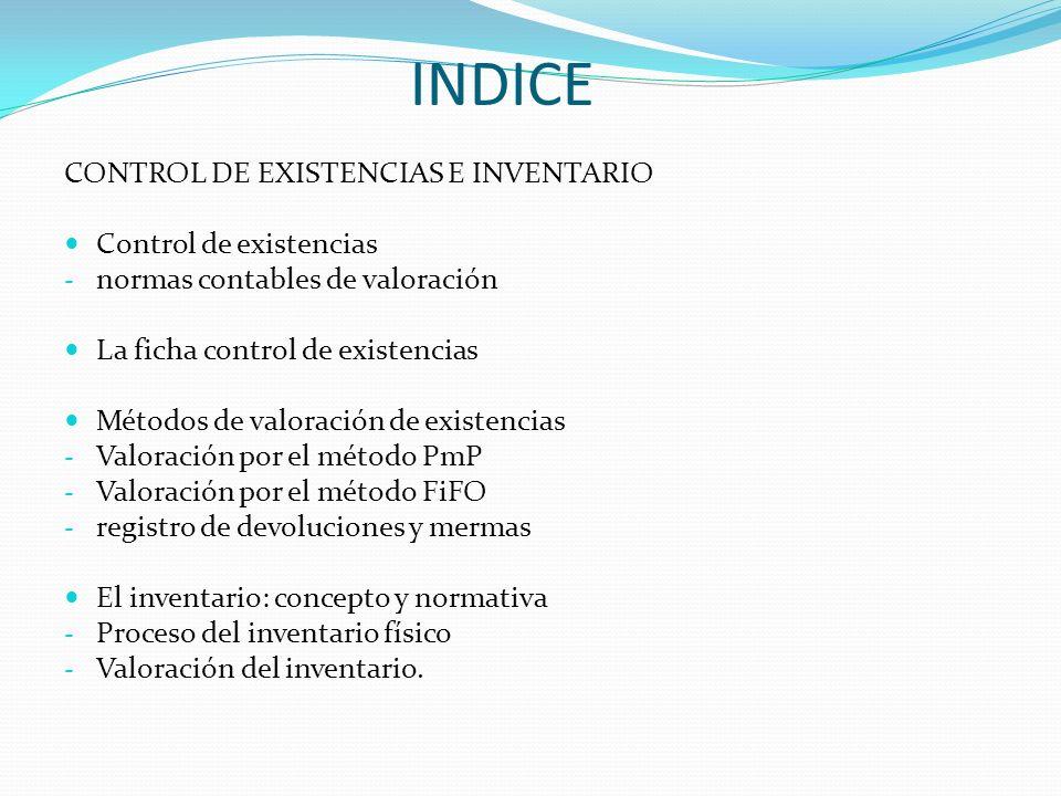 INDICE CONTROL DE EXISTENCIAS E INVENTARIO Control de existencias - normas contables de valoración La ficha control de existencias Métodos de valoraci