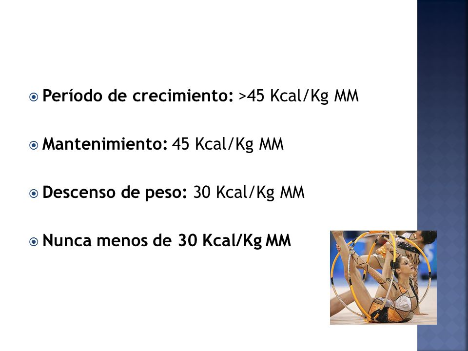 Período de crecimiento: >45 Kcal/Kg MM Mantenimiento: 45 Kcal/Kg MM Descenso de peso: 30 Kcal/Kg MM Nunca menos de 30 Kcal/Kg MM