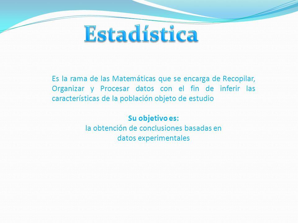 Es la rama de las Matemáticas que se encarga de Recopilar, Organizar y Procesar datos con el fin de inferir las características de la población objeto de estudio Su objetivo es: la obtención de conclusiones basadas en datos experimentales