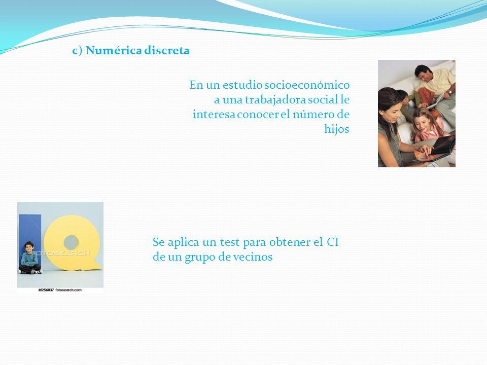 Se aplica un test para obtener el CI de un grupo de vecinos c) Numérica discreta En un estudio socioeconómico a una trabajadora social le interesa conocer el número de hijos