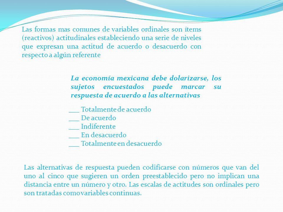 Las formas mas comunes de variables ordinales son ítems (reactivos) actitudinales estableciendo una serie de niveles que expresan una actitud de acuerdo o desacuerdo con respecto a algún referente La economía mexicana debe dolarizarse, los sujetos encuestados puede marcar su respuesta de acuerdo a las alternativas ___ Totalmente de acuerdo ___ De acuerdo ___ Indiferente ___ En desacuerdo ___ Totalmente en desacuerdo Las alternativas de respuesta pueden codificarse con números que van del uno al cinco que sugieren un orden preestablecido pero no implican una distancia entre un número y otro.