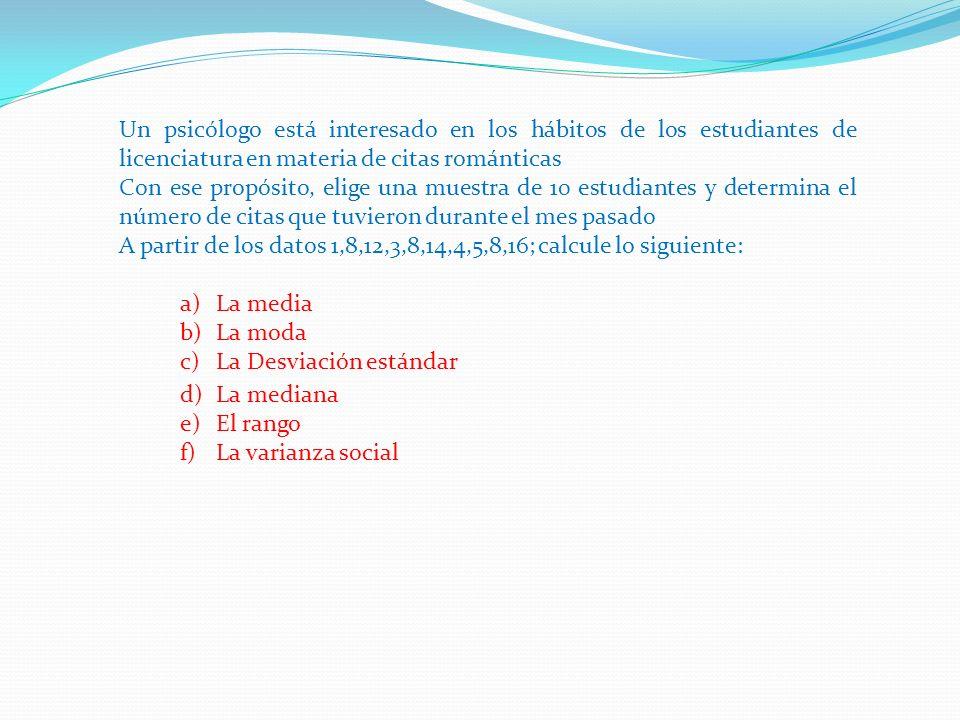 Un psicólogo está interesado en los hábitos de los estudiantes de licenciatura en materia de citas románticas Con ese propósito, elige una muestra de 10 estudiantes y determina el número de citas que tuvieron durante el mes pasado A partir de los datos 1,8,12,3,8,14,4,5,8,16; calcule lo siguiente: a)La media b)La moda c)La Desviación estándar d)La mediana e)El rango f)La varianza social