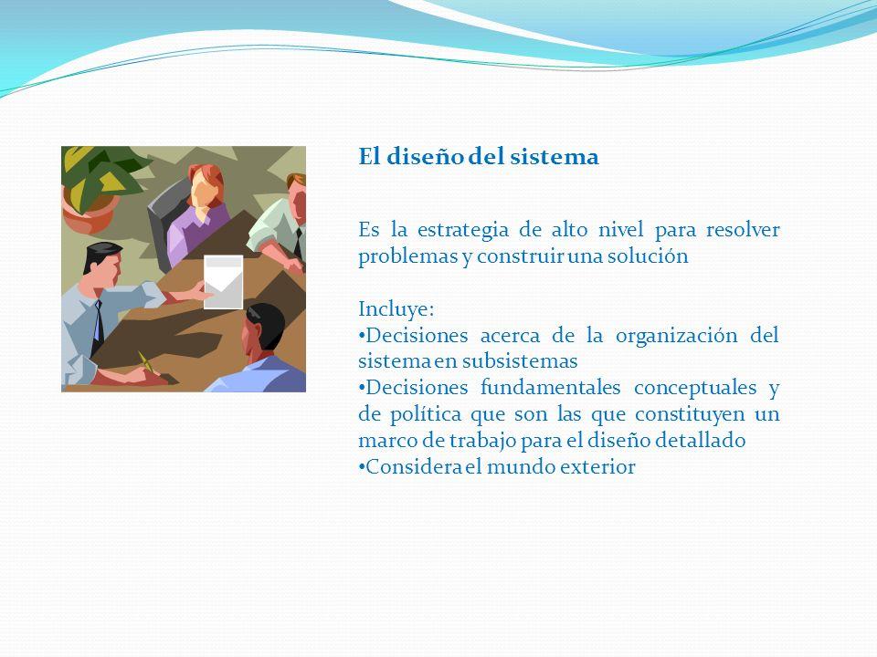 Es la estrategia de alto nivel para resolver problemas y construir una solución Incluye: Decisiones acerca de la organización del sistema en subsistemas Decisiones fundamentales conceptuales y de política que son las que constituyen un marco de trabajo para el diseño detallado Considera el mundo exterior El diseño del sistema