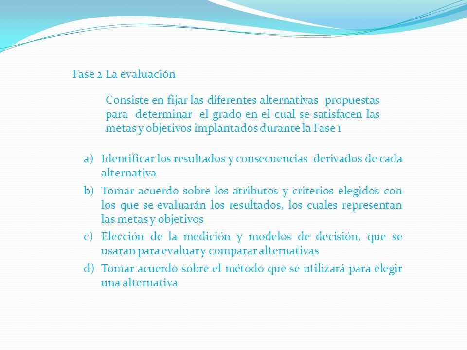 Fase 2 La evaluación Consiste en fijar las diferentes alternativas propuestas para determinar el grado en el cual se satisfacen las metas y objetivos implantados durante la Fase 1 a)Identificar los resultados y consecuencias derivados de cada alternativa b)Tomar acuerdo sobre los atributos y criterios elegidos con los que se evaluarán los resultados, los cuales representan las metas y objetivos c)Elección de la medición y modelos de decisión, que se usaran para evaluar y comparar alternativas d)Tomar acuerdo sobre el método que se utilizará para elegir una alternativa
