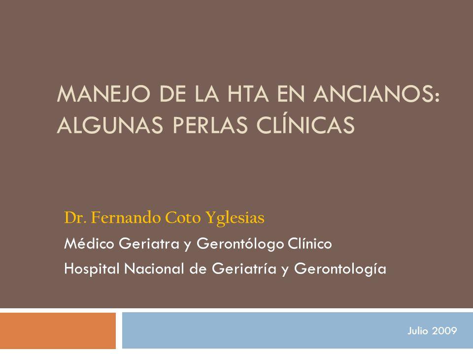 MANEJO DE LA HTA EN ANCIANOS: ALGUNAS PERLAS CLÍNICAS Dr. Fernando Coto Yglesias Médico Geriatra y Gerontólogo Clínico Hospital Nacional de Geriatría