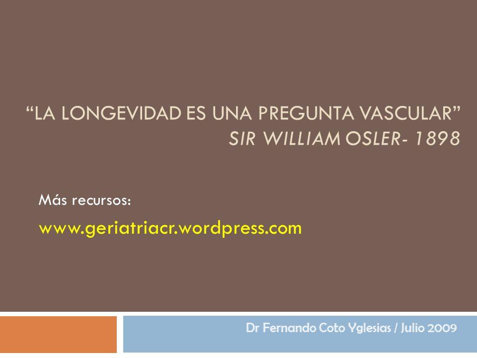 LA LONGEVIDAD ES UNA PREGUNTA VASCULAR SIR WILLIAM OSLER- 1898 Más recursos: www.geriatriacr.wordpress.com Dr Fernando Coto Yglesias / Julio 2009