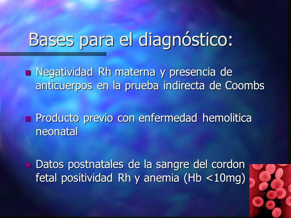 Bases para el diagnóstico: n Negatividad Rh materna y presencia de anticuerpos en la prueba indirecta de Coombs n Producto previo con enfermedad hemolitica neonatal n Datos postnatales de la sangre del cordon fetal positividad Rh y anemia (Hb <10mg)